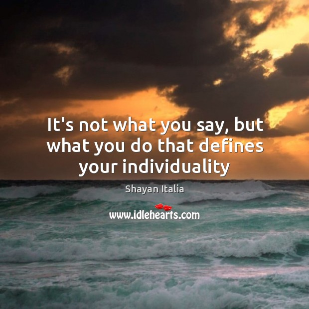 It's not what you say, but what you do that defines your individuality Image