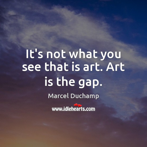 It's not what you see that is art. Art is the gap. Image