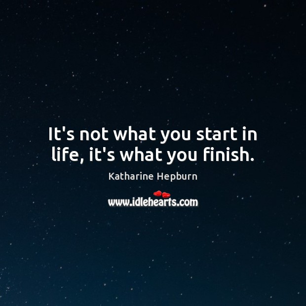 It's not what you start in life, it's what you finish. Katharine Hepburn Picture Quote