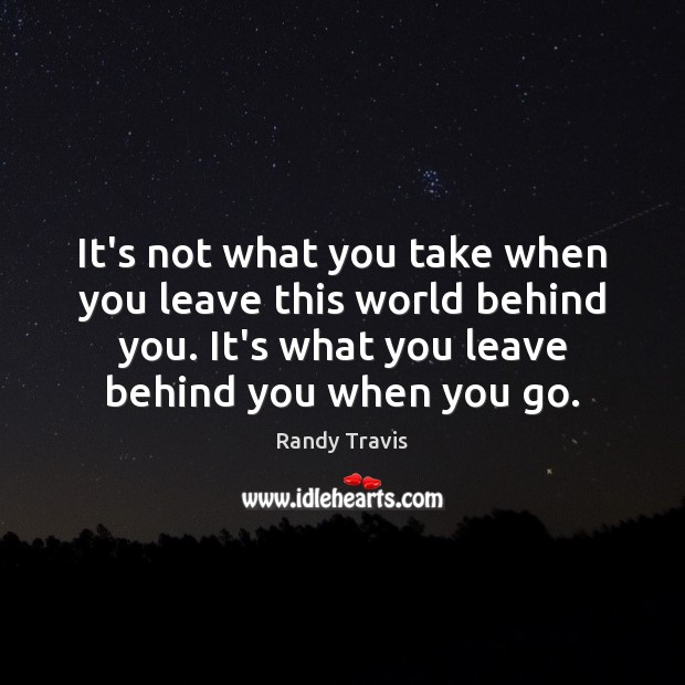 It's not what you take when you leave this world behind you. Randy Travis Picture Quote