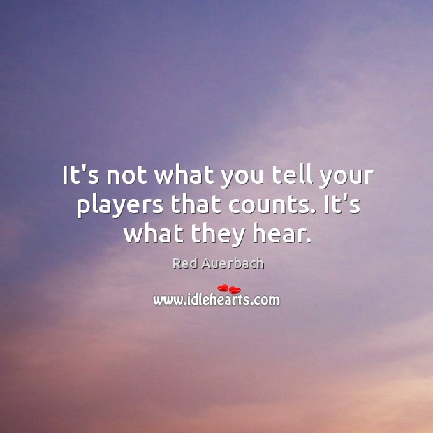 It's not what you tell your players that counts. It's what they hear. Image