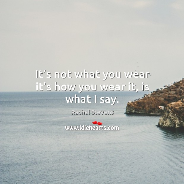It's not what you wear it's how you wear it, is what I say. Rachel Stevens Picture Quote