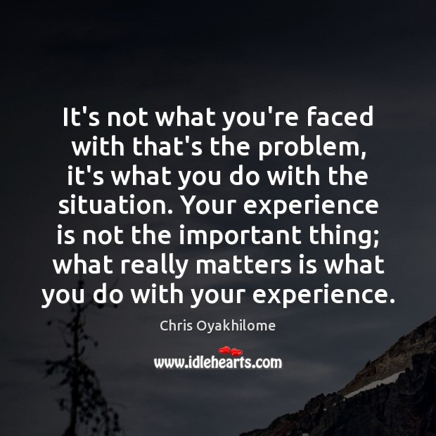 It's not what you're faced with that's the problem, it's what you Chris Oyakhilome Picture Quote