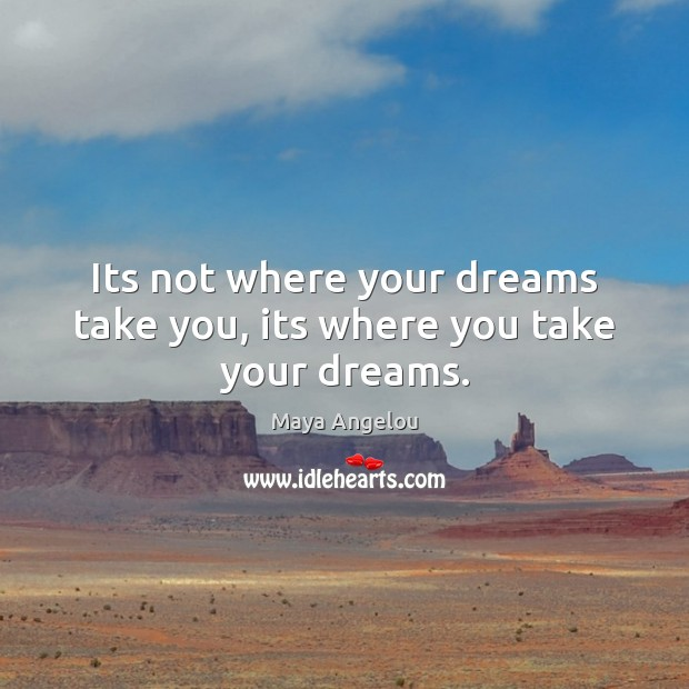 Image, Its not where your dreams take you, its where you take your dreams.