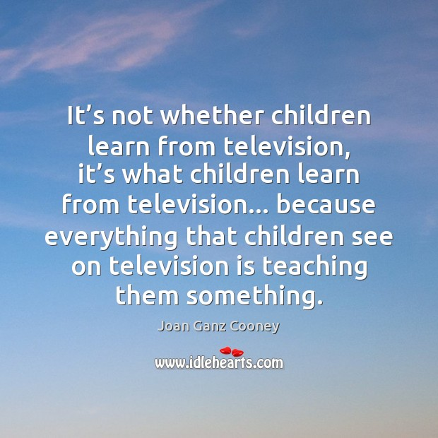 It's not whether children learn from television, it's what children Television Quotes Image