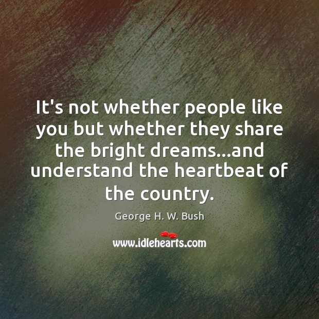 It's not whether people like you but whether they share the bright George H. W. Bush Picture Quote