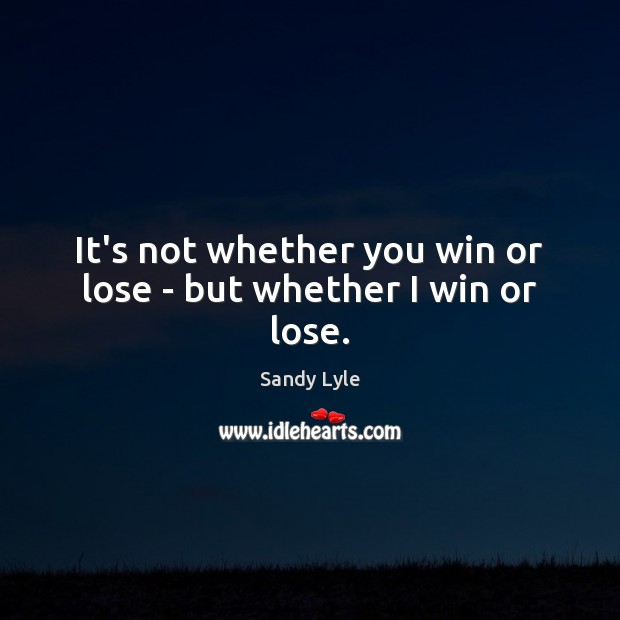 It's not whether you win or lose – but whether I win or lose. Image