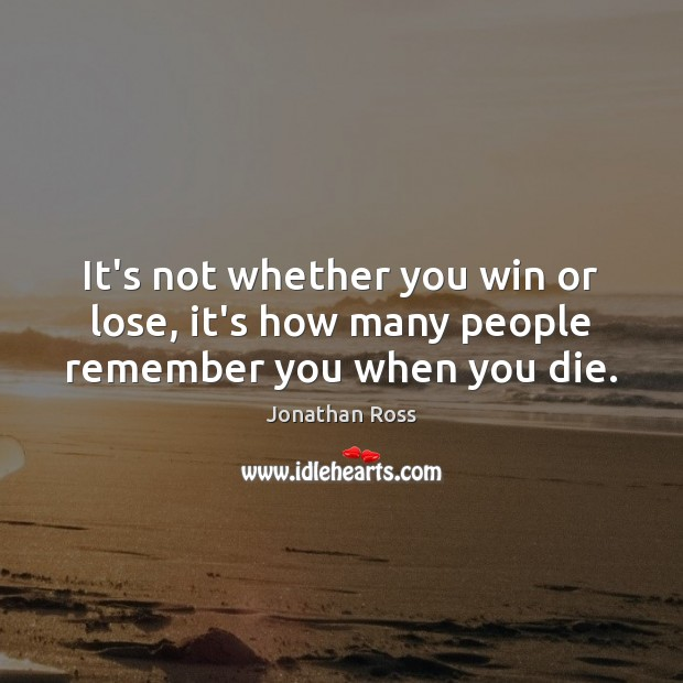 its not whether you win or If you enjoyed reading these quotes,  whoever said 'it's not whether you win or lose that counts' probably lost (martina navratilova) not yet.