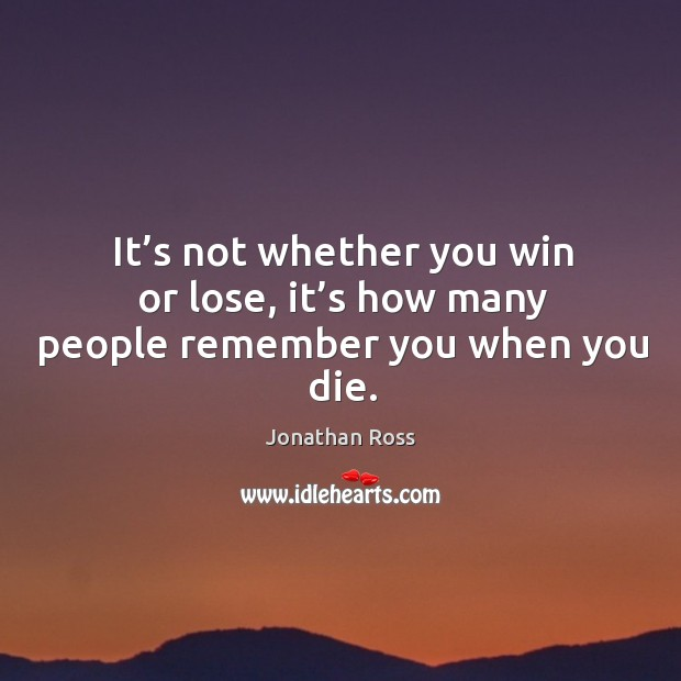 It's not whether you win or lose, it's how many people remember you when you die. Image