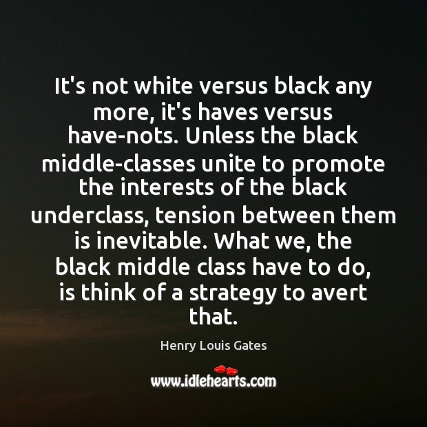 It's not white versus black any more, it's haves versus have-nots. Unless Henry Louis Gates Picture Quote