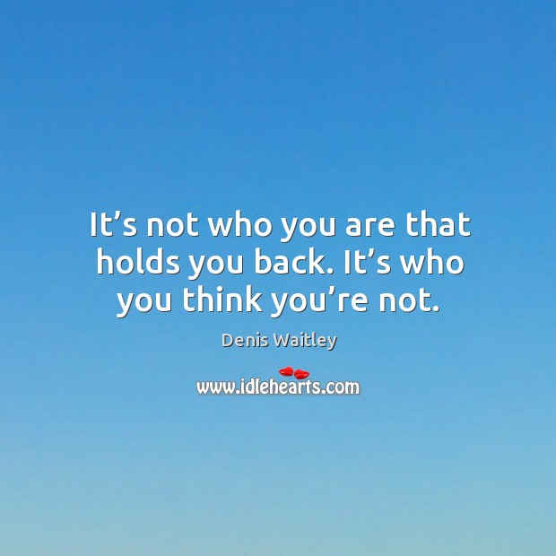 It's not who you are that holds you back. It's who you think you're not. Image
