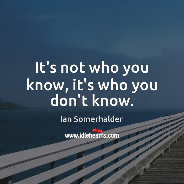 It's not who you know, it's who you don't know. Ian Somerhalder Picture Quote