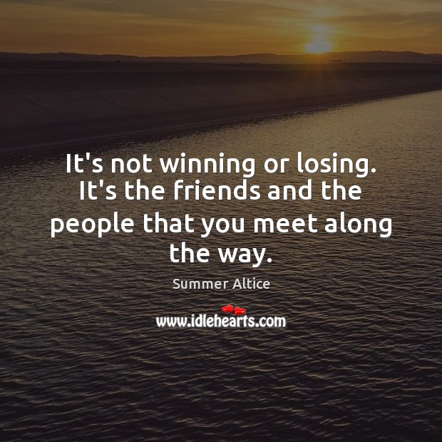 It's not winning or losing. It's the friends and the people that you meet along the way. Summer Altice Picture Quote