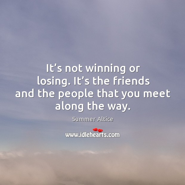 It's not winning or losing. It's the friends and the people that you meet along the way. Image