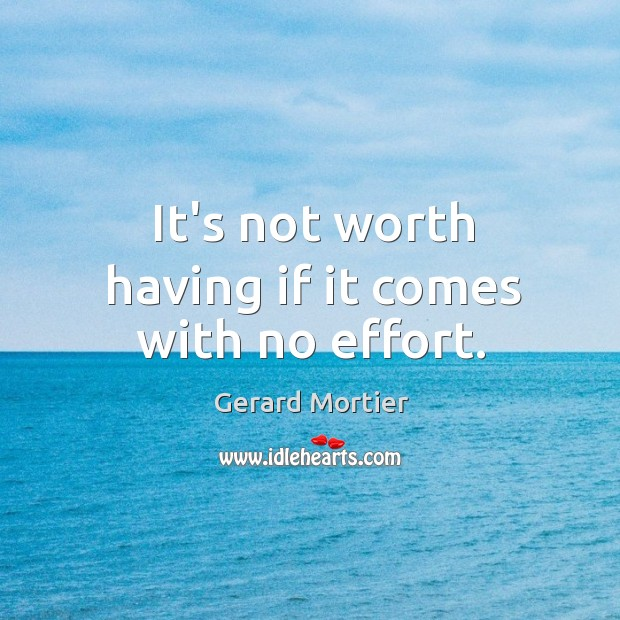 It's not worth having if it comes with no effort. Image