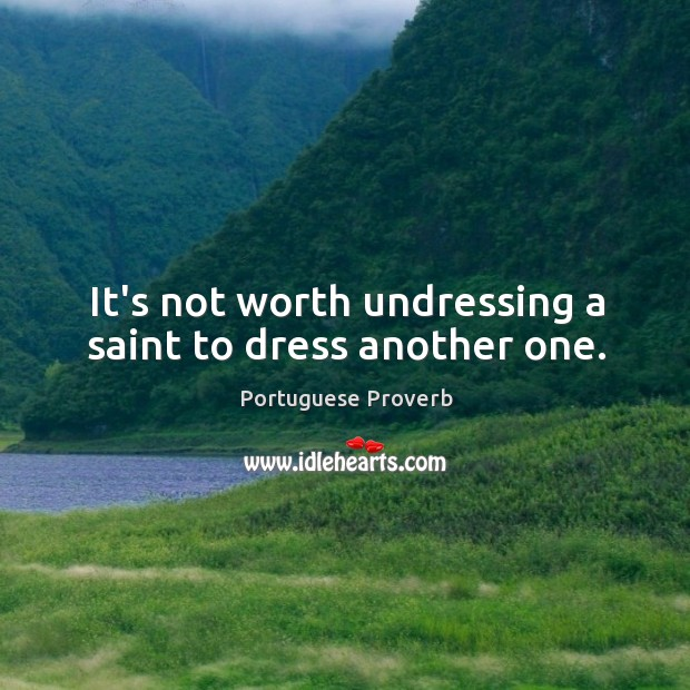 It's not worth undressing a saint to dress another one. Image