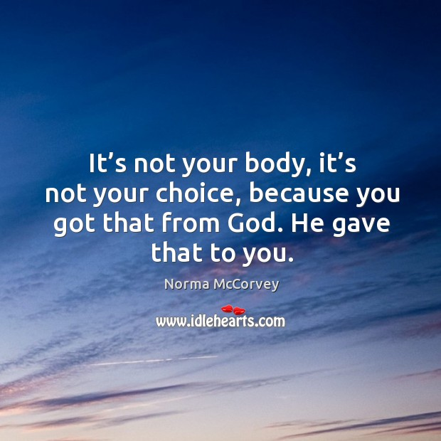 It's not your body, it's not your choice, because you got that from God. He gave that to you. Norma McCorvey Picture Quote