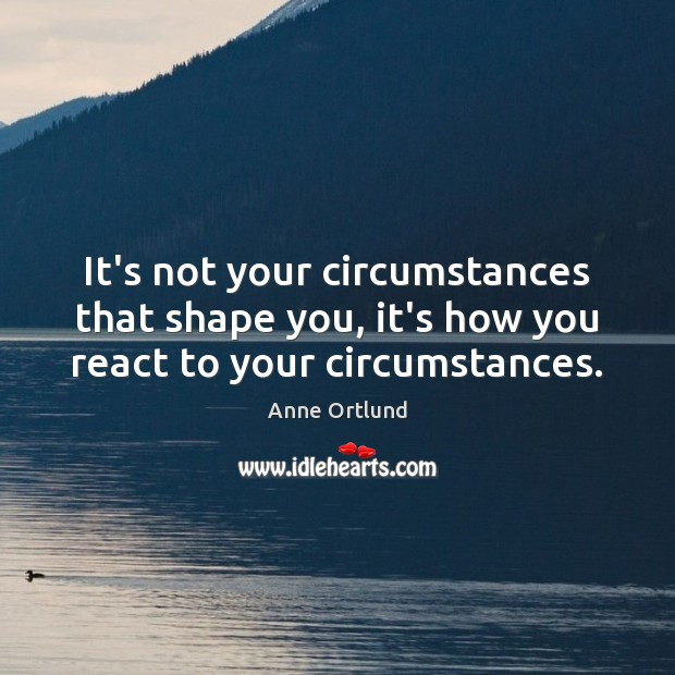 Image, It's not your circumstances that shape you, it's how you react to your circumstances.