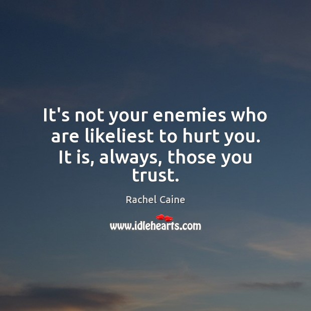 It's not your enemies who are likeliest to hurt you. It is, always, those you trust. Rachel Caine Picture Quote