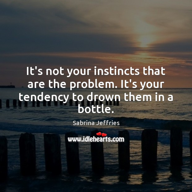 It's not your instincts that are the problem. It's your tendency to Sabrina Jeffries Picture Quote