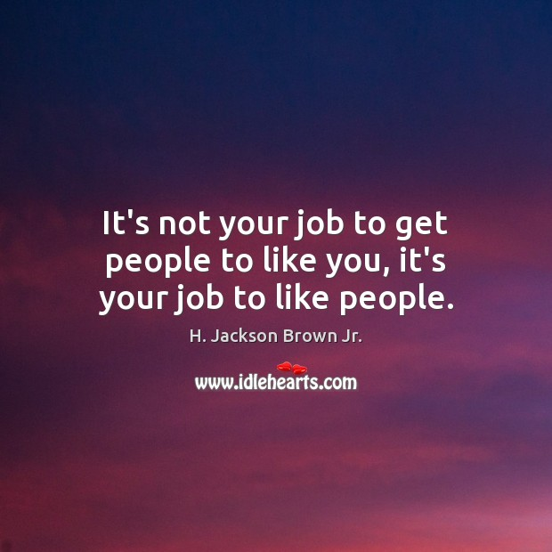 It's not your job to get people to like you, it's your job to like people. H. Jackson Brown Jr. Picture Quote