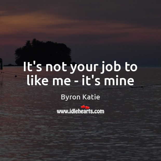 It's not your job to like me – it's mine Byron Katie Picture Quote