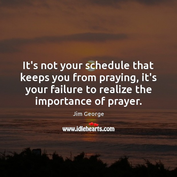 It's not your schedule that keeps you from praying, it's your failure Image