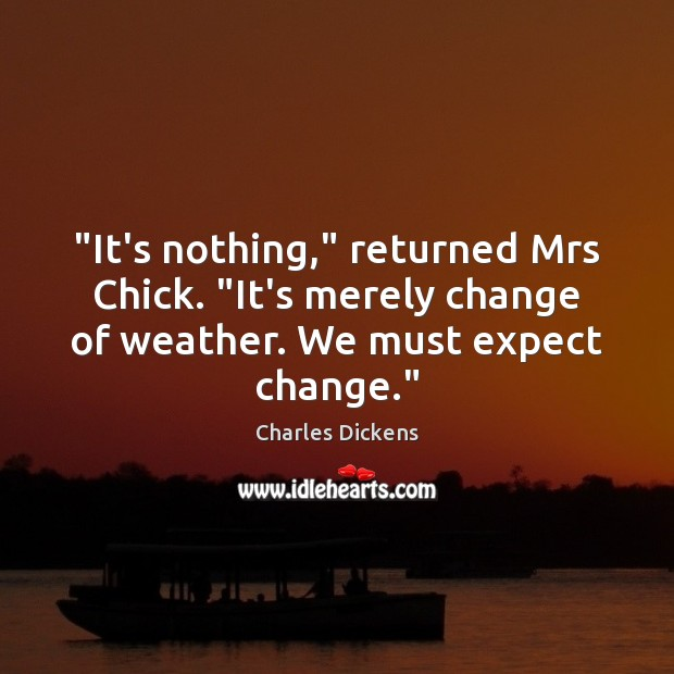 "Image, ""It's nothing,"" returned Mrs Chick. ""It's merely change of weather. We must"