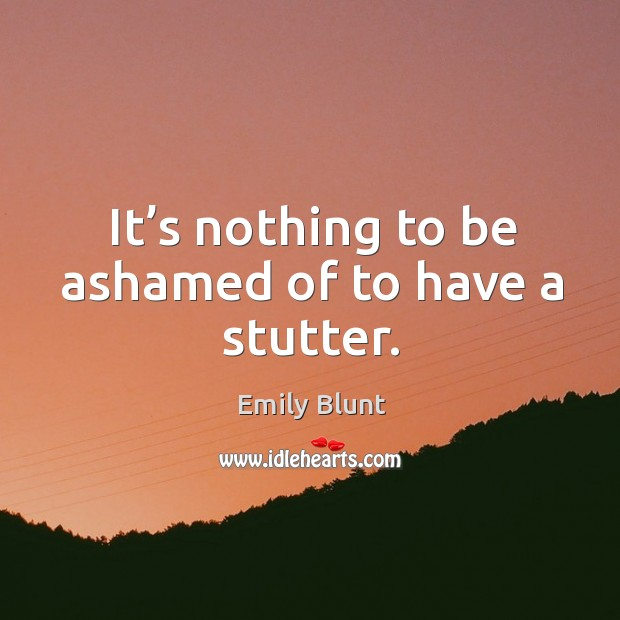 It's nothing to be ashamed of to have a stutter. Image