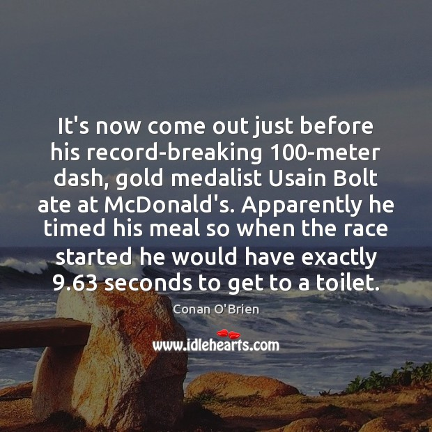 It's now come out just before his record-breaking 100-meter dash, gold medalist Conan O'Brien Picture Quote