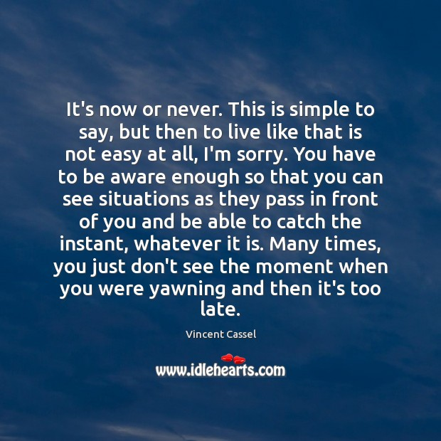 It's now or never. This is simple to say, but then to Now or Never Quotes Image