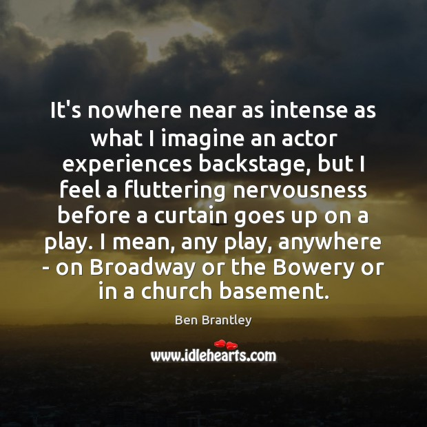 It's nowhere near as intense as what I imagine an actor experiences Ben Brantley Picture Quote