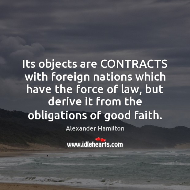 Its objects are CONTRACTS with foreign nations which have the force of Alexander Hamilton Picture Quote