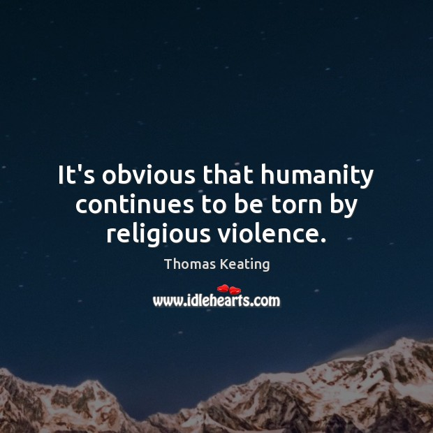 It's obvious that humanity continues to be torn by religious violence. Thomas Keating Picture Quote