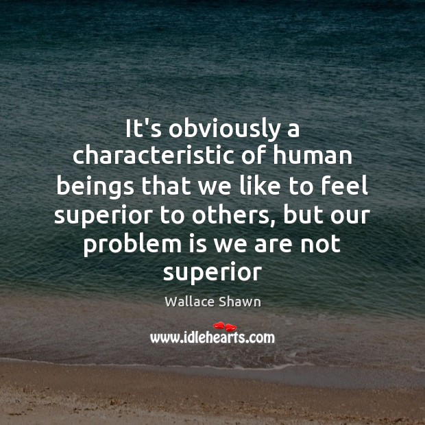 It's obviously a characteristic of human beings that we like to feel Wallace Shawn Picture Quote
