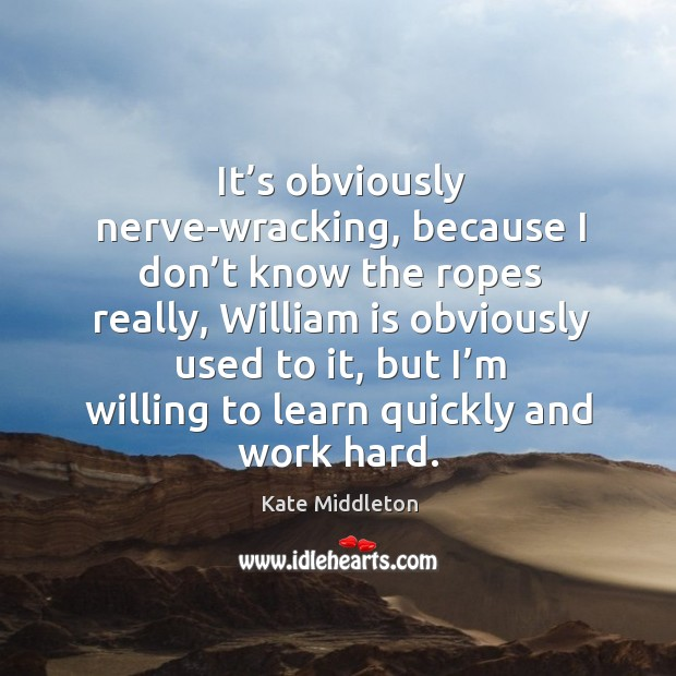 It's obviously nerve-wracking, because I don't know the ropes really Kate Middleton Picture Quote