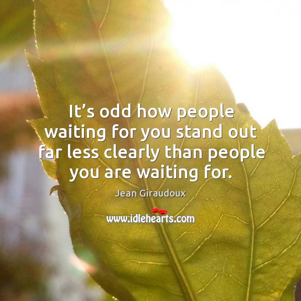 It's odd how people waiting for you stand out far less clearly than people you are waiting for. Jean Giraudoux Picture Quote