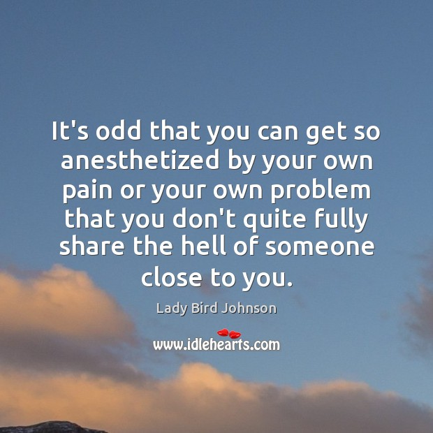 Image, It's odd that you can get so anesthetized by your own pain