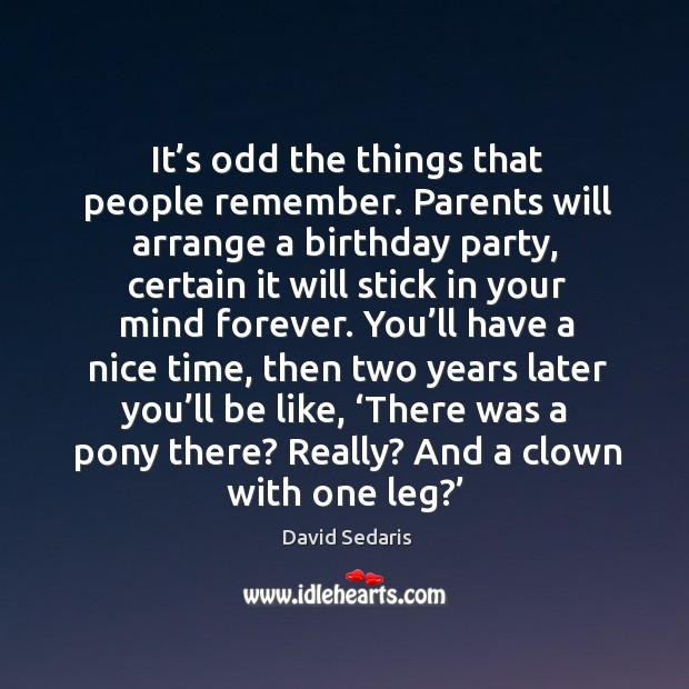 It's odd the things that people remember. Parents will arrange a birthday party, certain it will stick in your mind forever. Image