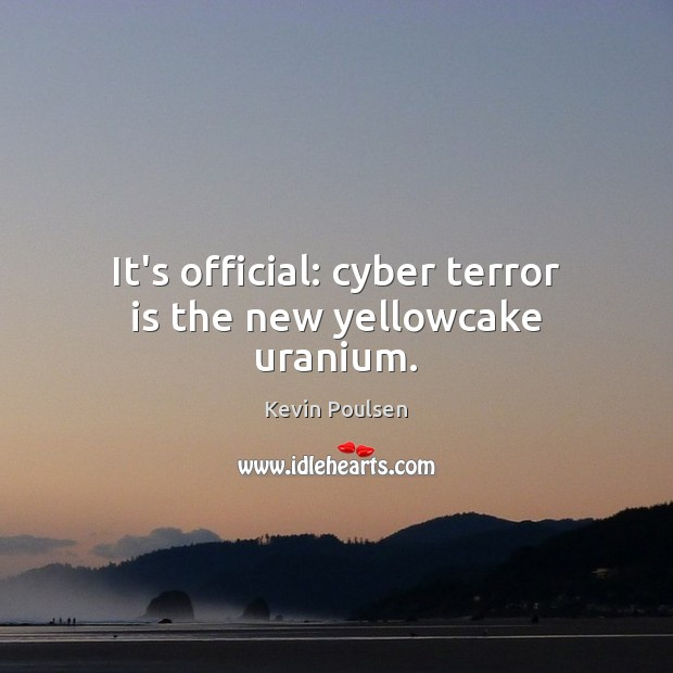 It's official: cyber terror is the new yellowcake uranium. Image