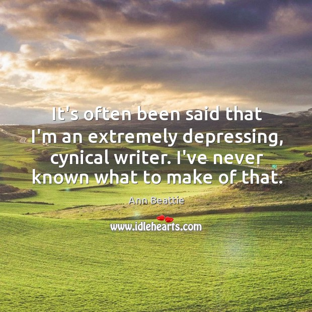 It's often been said that I'm an extremely depressing, cynical writer. I've Ann Beattie Picture Quote