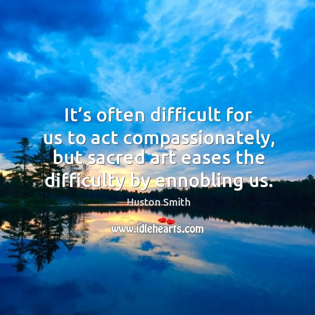 It's often difficult for us to act compassionately, but sacred art eases the difficulty by ennobling us. Image