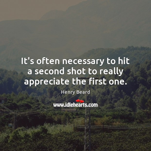 Image, It's often necessary to hit a second shot to really appreciate the first one.