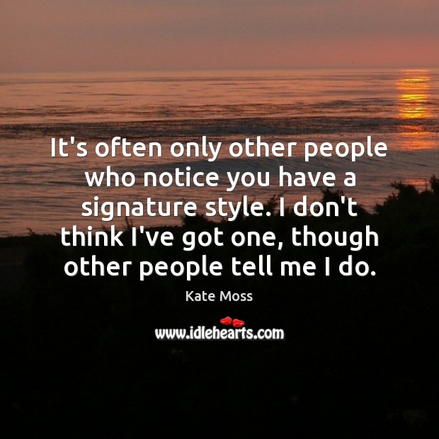 It's often only other people who notice you have a signature style. Kate Moss Picture Quote