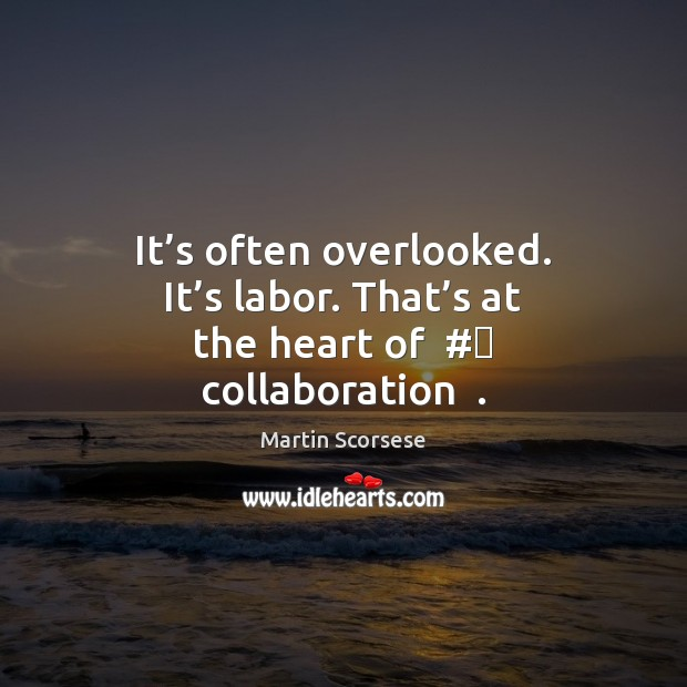 Image, It's often overlooked. It's labor. That's at the heart of  #‎ collaboration  .