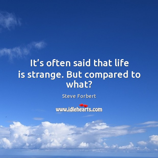 It's often said that life is strange. But compared to what? Image