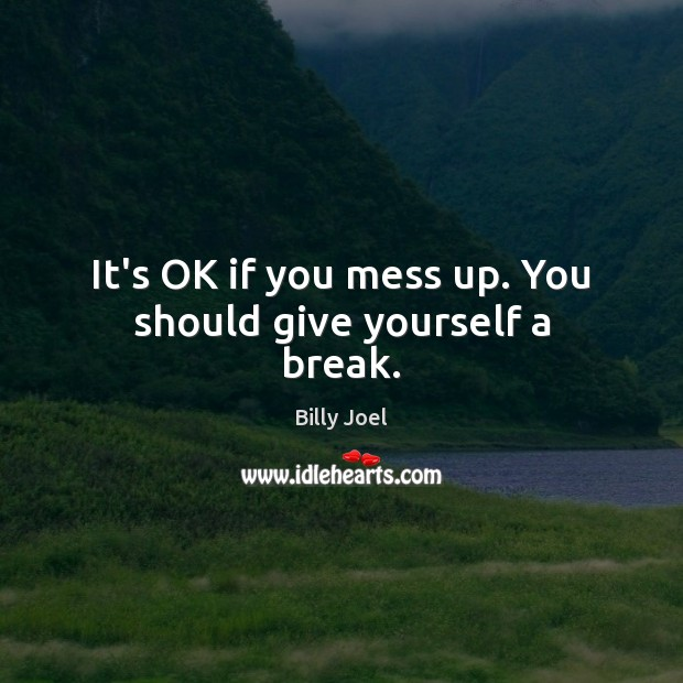 It's OK if you mess up. You should give yourself a break. Billy Joel Picture Quote