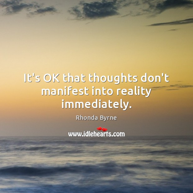 It's OK that thoughts don't manifest into reality immediately. Rhonda Byrne Picture Quote