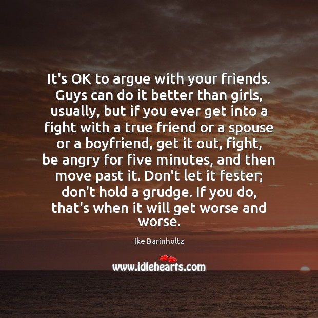 It's OK to argue with your friends. Guys can do it better Grudge Quotes Image