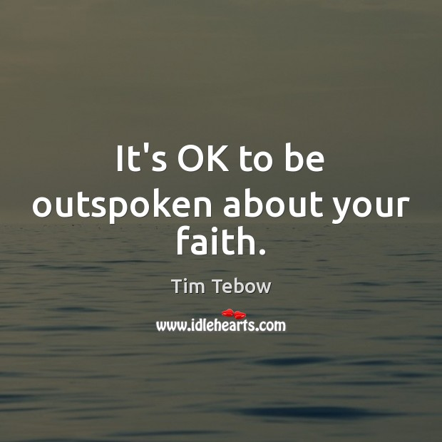 It's OK to be outspoken about your faith. Tim Tebow Picture Quote